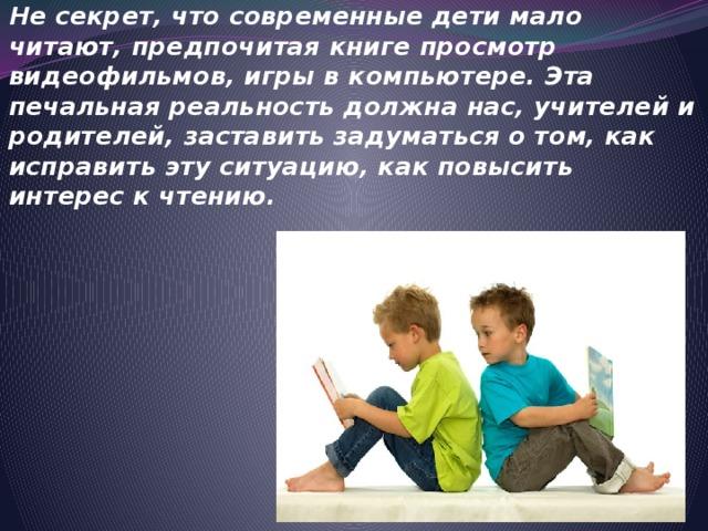 Не секрет, что современные дети мало читают, предпочитая книге просмотр видеофильмов, игры в компьютере. Эта печальная реальность должна нас, учителей и родителей, заставить задуматься о том, как исправить эту ситуацию, как повысить интерес к чтению.