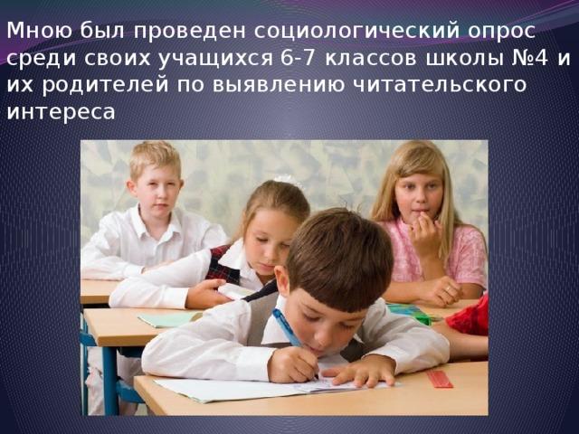 Мною был проведен социологический опрос среди своих учащихся 6-7 классов школы №4 и их родителей по выявлению читательского интереса