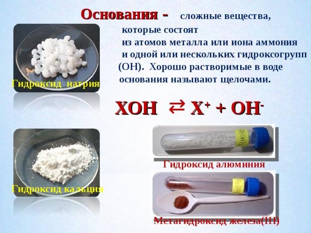 Основания -  сложные вещества,  которые состоят  из атомов металла или иона аммония  и одной или нескольких гидроксогрупп Хо (ОН). Хорошо растворимые в воде  основания называют щелочами.  Гидроксид натрия ⇄ ХОН Х + + ОН -  Гидроксид алюминия Гидроксид кальция Метагидроксид железа(III)