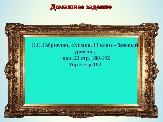 Домашнее задание О.С.Габриелян, «Химия. 11 класс» базовый уровень,  пар. 23 стр. 188-192 Упр 5 стр.192