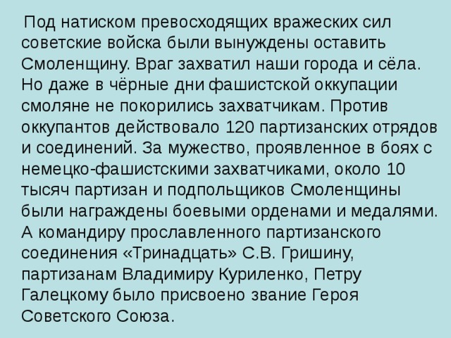 Под натиском превосходящих вражеских сил советские войска были вынуждены оставить Смоленщину. Враг захватил наши города и сёла. Но даже в чёрные дни фашистской оккупации смоляне не покорились захватчикам. Против оккупантов действовало 120 партизанских отрядов и соединений. За мужество, проявленное в боях с немецко-фашистскими захватчиками, около 10 тысяч партизан и подпольщиков Смоленщины были награждены боевыми орденами и медалями. А командиру прославленного партизанского соединения «Тринадцать» С.В. Гришину, партизанам Владимиру Куриленко, Петру Галецкому было присвоено звание Героя Советского Союза.