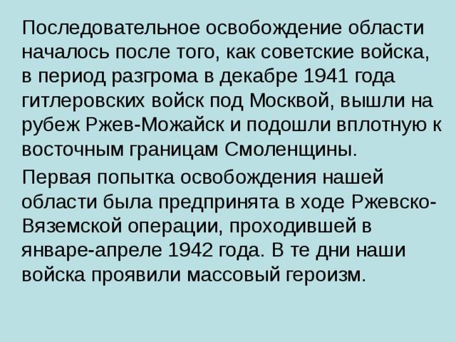 Последовательное освобождение области началось после того, как советские войска, в период разгрома в декабре 1941 года гитлеровских войск под Москвой, вышли на рубеж Ржев-Можайск и подошли вплотную к восточным границам Смоленщины.  Первая попытка освобождения нашей области была предпринята в ходе Ржевско-Вяземской операции, проходившей в январе-апреле 1942 года. В те дни наши войска проявили массовый героизм.
