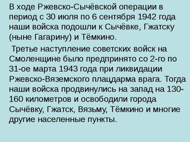 В ходе Ржевско-Сычёвской операции в период с 30 июля по 6 сентября 1942 года наши войска подошли к Сычёвке, Гжатску (ныне Гагарину) и Тёмкино.  Третье наступление советских войск на Смоленщине было предпринято со 2-го по 31-ое марта 1943 года при ликвидации Ржевско-Вяземского плацдарма врага. Тогда наши войска продвинулись на запад на 130-160 километров и освободили города Сычёвку, Гжатск, Вязьму, Тёмкино и многие другие населенные пункты.