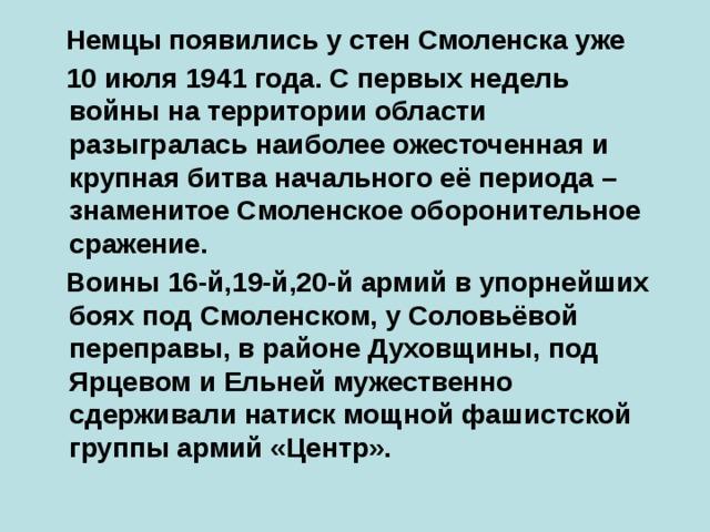 Немцы появились у стен Смоленска уже  10 июля 1941 года. С первых недель войны на территории области разыгралась наиболее ожесточенная и крупная битва начального её периода – знаменитое Смоленское оборонительное сражение.  Воины 16-й,19-й,20-й армий в упорнейших боях под Смоленском, у Соловьёвой переправы, в районе Духовщины, под Ярцевом и Ельней мужественно сдерживали натиск мощной фашистской группы армий «Центр».
