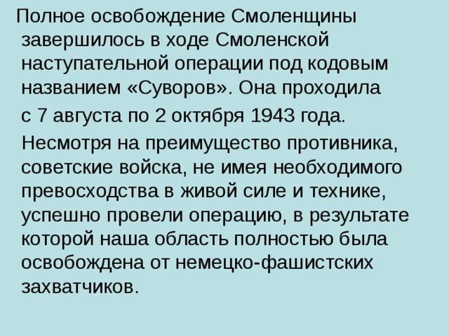 Полное освобождение Смоленщины завершилось в ходе Смоленской наступательной операции под кодовым названием «Суворов». Она проходила  с 7 августа по 2 октября 1943 года.  Несмотря на преимущество противника, советские войска, не имея необходимого превосходства в живой силе и технике, успешно провели операцию, в результате которой наша область полностью была освобождена от немецко-фашистских захватчиков.