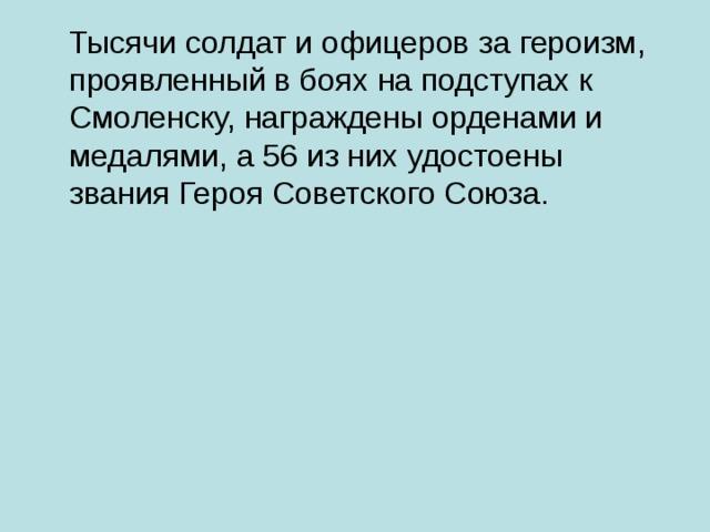 Тысячи солдат и офицеров за героизм, проявленный в боях на подступах к Смоленску, награждены орденами и медалями, а 56 из них удостоены звания Героя Советского Союза.