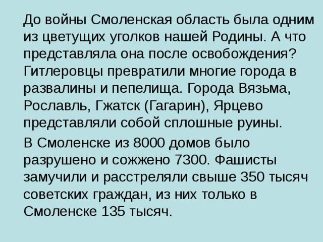 До войны Смоленская область была одним из цветущих уголков нашей Родины. А что представляла она после освобождения? Гитлеровцы превратили многие города в развалины и пепелища. Города Вязьма, Рославль, Гжатск (Гагарин), Ярцево представляли собой сплошные руины.  В Смоленске из 8000 домов было разрушено и сожжено 7300. Фашисты замучили и расстреляли свыше 350 тысяч советских граждан, из них только в Смоленске 135 тысяч.