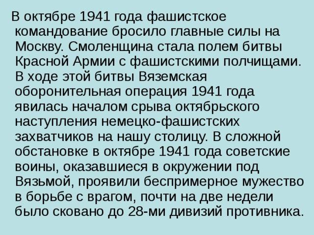 В октябре 1941 года фашистское командование бросило главные силы на Москву. Смоленщина стала полем битвы Красной Армии с фашистскими полчищами. В ходе этой битвы Вяземская оборонительная операция 1941 года явилась началом срыва октябрьского наступления немецко-фашистских захватчиков на нашу столицу. В сложной обстановке в октябре 1941 года советские воины, оказавшиеся в окружении под Вязьмой, проявили беспримерное мужество в борьбе с врагом, почти на две недели было сковано до 28-ми дивизий противника.