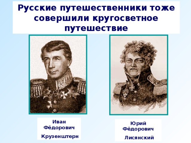 Русские путешественники тоже совершили кругосветное путешествие Иван Фёдорович  Крузенштерн Юрий Фёдорович  Лисянский
