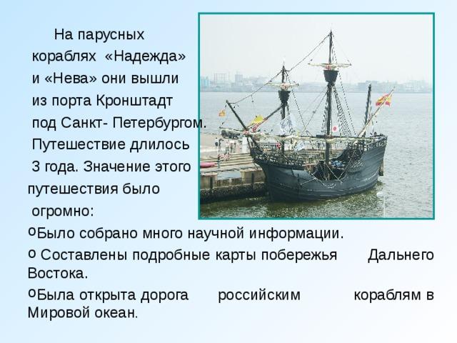 На парусных  кораблях «Надежда»  и «Нева» они вышли  из порта Кронштадт  под Санкт- Петербургом.  Путешествие длилось  3 года. Значение этого путешествия было  огромно: