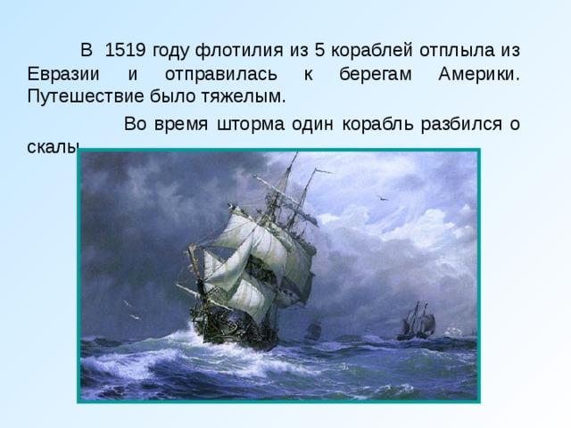 В 1519 году флотилия из 5 кораблей отплыла из Евразии и отправилась к берегам Америки. Путешествие было тяжелым.    Во время шторма один корабль разбился о скалы.
