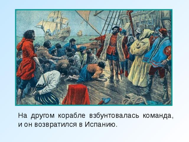 На другом корабле взбунтовалась команда, и он возвратился в Испанию.