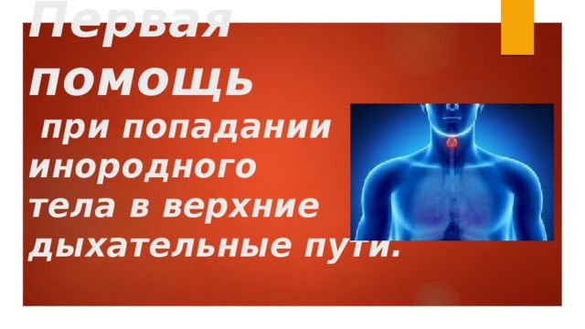 Первая помощь  при попадании инородного  тела в верхние  дыхательные пути.
