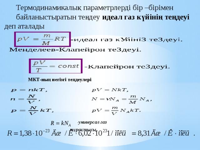 Термодинамикалық параметрлерді бір –бірімен байланыстыратын теңдеу идеал  газ күйінің теңдеуі деп аталады МКТ-ның негізгі теңдеулері - универсал газ тұрақтысы .
