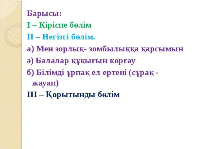 Барысы: І – Кіріспе бөлім ІІ – Негізгі бөлім. а) Мен зорлық- зомбылыққа қарсымын ә) Балалар құқығын қорғау б) Білімді ұрпақ ел ертеңі (сұрақ - жауап) ІІІ – Қорытынды бөлім