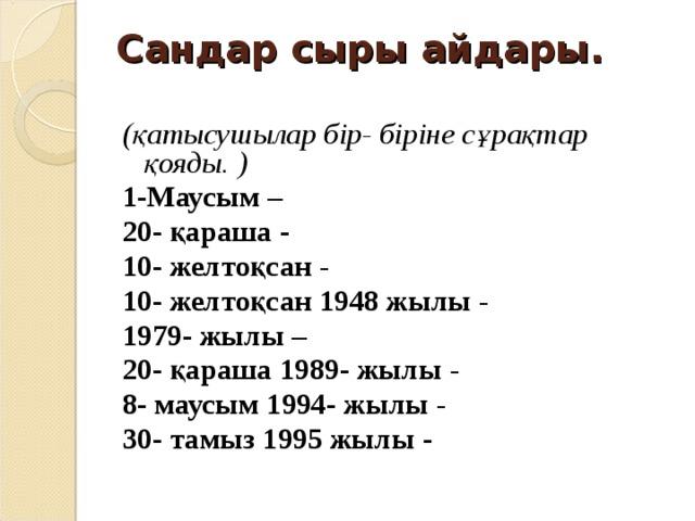 Сандар сыры айдары.   (қатысушылар бір- біріне сұрақтар қояды. ) 1-Маусым – 20- қараша - 10- желтоқсан - 10- желтоқсан 1948 жылы - 1979- жылы – 20- қараша 1989- жылы - 8- маусым 1994- жылы - 30- тамыз 1995 жылы -