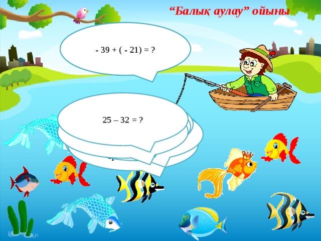 """"""" Балық аулау"""" ойыны - 39 + ( - 21) = ? 70 - ( - 15) = ? - 50 + 10 = 25 – 32 = ? Таңбалары әртүрлі рационал сандарды қосу қалай орындалады? - 15 – ( - 35) = ? - 12 + 25 = ? - 22 + ( - 26) = ? - 25 – (-75) = ? 33 – 36 = ? Таңбалары бірдей рационал сандарды қосу қалай орындалады?"""