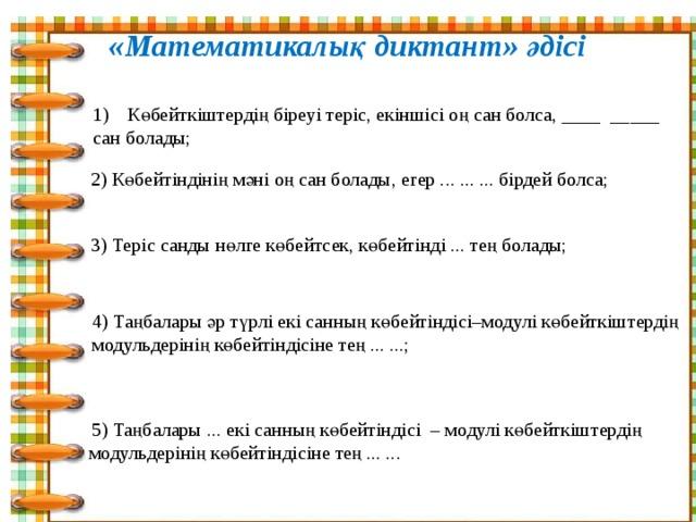 «Математикалық диктант» әдісі Көбейткіштердің біреуі теріс, екіншісі оң сан болса, ____ _____ сан болады; 2) Көбейтіндінің мәні оң сан болады, егер ... ... ... бірдей болса; 3) Теріс санды нөлге көбейтсек, көбейтінді ... тең болады; 4) Таңбалары әр түрлі екі санның көбейтіндісі–модулі көбейткіштердің модульдерінің көбейтіндісіне тең ... ...;   5) Таңбалары ... екі санның көбейтіндісі – модулі көбейткіштердің модульдерінің көбейтіндісіне тең ... ...