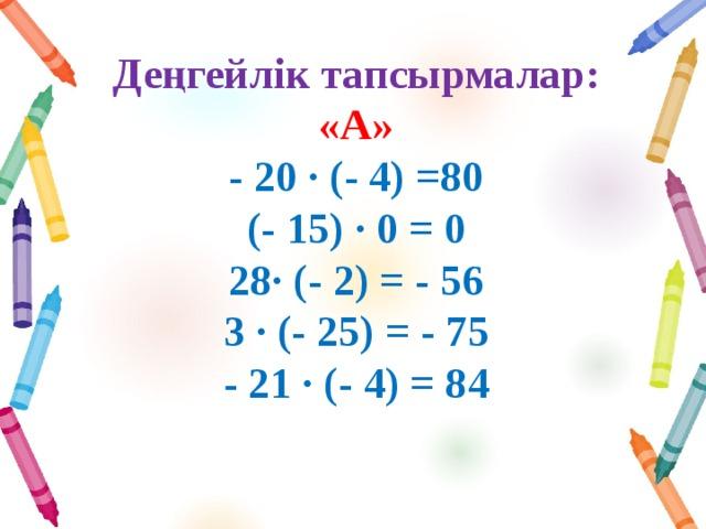 Деңгейлік тапсырмалар:  «А»  - 20 ∙ (- 4) =80  (- 15) ∙ 0 = 0  28∙ (- 2) = - 56  3 ∙ (- 25) = - 75  - 21 ∙ (- 4) = 84