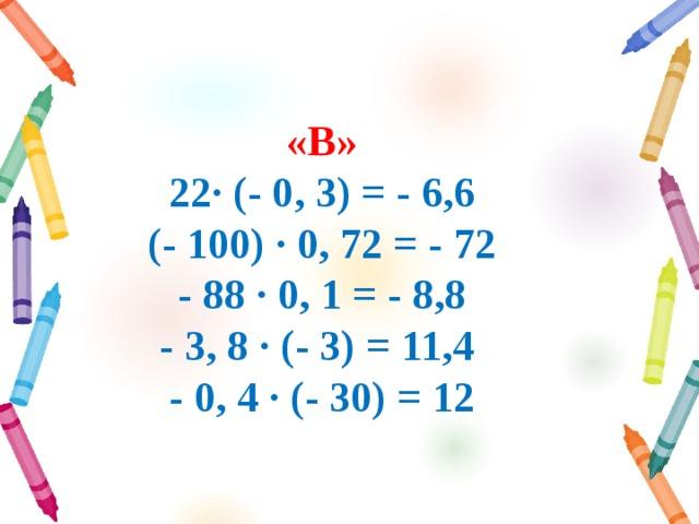 «B»  22∙ (- 0, 3) = - 6,6  (- 100) ∙ 0, 72 = - 72  - 88 ∙ 0, 1 = - 8,8  - 3, 8 ∙ (- 3) = 11,4  - 0, 4 ∙ (- 30) = 12