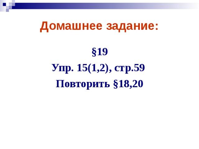 Домашнее задание: §19 Упр. 15(1,2), стр.59  Повторить §18,20