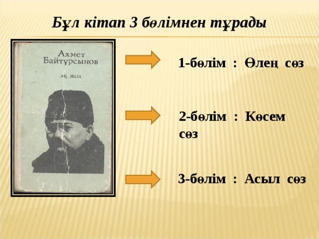 Бұл кітап 3 бөлімнен тұрады 1-бөлім : Өлең сөз 2-бөлім : Көсем сөз 3-бөлім : Асыл сөз