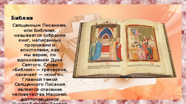 Библия Священным Писанием, илиБиблией, называется собрание книг, написанных пророками и апостолами, как мыверим, по вдохновению Духа Святого. Слово «Библия» — греческое, означает — «книги». Главной темой Священного Писания является спасение человечества Мессией, воплотившимся СыномБожиимГосподом Иисусом Христом.