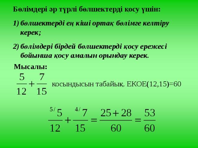 Бөлімдері әр түрлі бөлшектерді қосу үшін: бөлшектерді ең кіші ортақ бөлімге келтіру керек; бөлімдері бірдей бөлшектерді қосу ережесі бойынша қосу амалын орындау керек. Мысалы: косындысын табайық. ЕКОЕ(12,15)=60