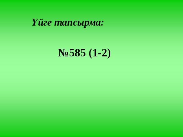Үйге тапсырма: № 585 (1-2)