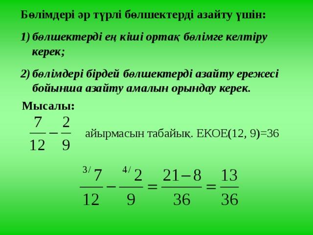 Бөлімдері әр түрлі бөлшектерді азайту үшін: бөлшектерді ең кіші ортақ бөлімге келтіру керек; бөлімдері бірдей бөлшектерді азайту ережесі бойынша азайту амалын орындау керек. Мысалы:  айырмасын табайық. ЕКОЕ(12, 9)=36