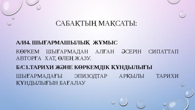 Сабақтың мақсаты: А/И4. Шығармашылық жұмыс Көркем шығармадан алған әсерін сипаттап авторға хат, өлең жазу. Б/С1.Тарихи және көркемдік құндылығы Шығармадағы эпизодтар арқылы тарихи құндылығын бағалау