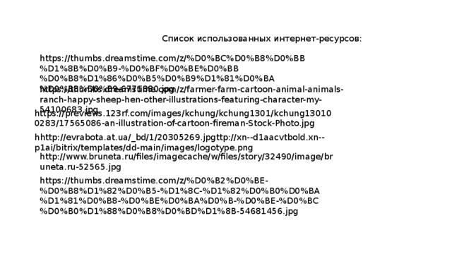 Список использованных интернет-ресурсов: https://thumbs.dreamstime.com/z/%D0%BC%D0%B8%D0%BB%D1%8B%D0%B9-%D0%BF%D0%BE%D0%BB%D0%B8%D1%86%D0%B5%D0%B9%D1%81%D0%BA%D0%B8%D0%B9-6771880.jpg https://thumbs.dreamstime.com/z/farmer-farm-cartoon-animal-animals-ranch-happy-sheep-hen-other-illustrations-featuring-character-my-54100683.jpg https://previews.123rf.com/images/kchung/kchung1301/kchung130100283/17565086-an-illustration-of-cartoon-fireman-Stock-Photo.jpg hhttp://evrabota.at.ua/_bd/1/20305269.jpgttp://xn--d1aacvtbold.xn--p1ai/bitrix/templates/dd-main/images/logotype.png http://www.bruneta.ru/files/imagecache/w/files/story/32490/image/bruneta.ru-52565.jpg https://thumbs.dreamstime.com/z/%D0%B2%D0%BE-%D0%B8%D1%82%D0%B5-%D1%8C-%D1%82%D0%B0%D0%BA%D1%81%D0%B8-%D0%BE%D0%BA%D0%B-%D0%BE-%D0%BC%D0%B0%D1%88%D0%B8%D0%BD%D1%8B-54681456.jpg