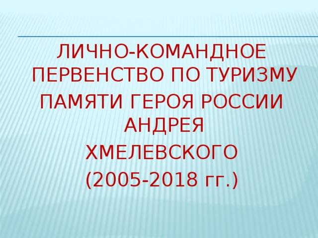 Лично-командное первенство по туризму памяти героя россии андрея Хмелевского (2005-2018 гг .)