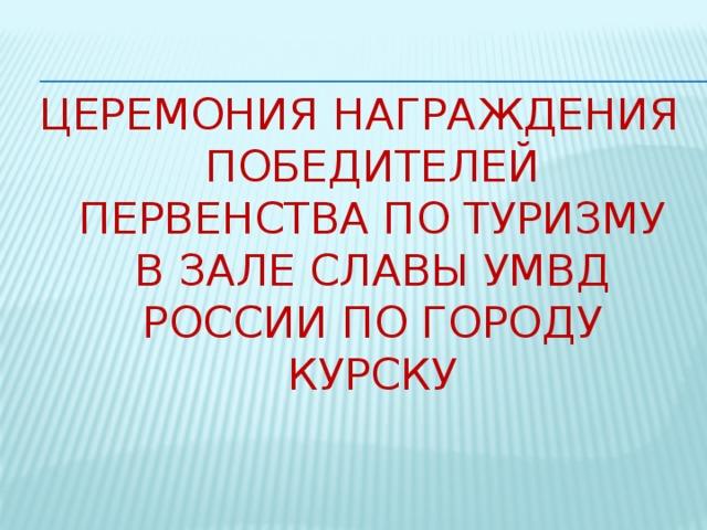 Церемония награждения победителей первенства по туризму в зале славы умвд россии по городу курску