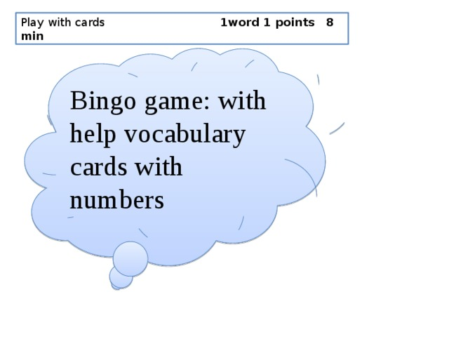 Play with cards                 1word 1 points 8 min Bingo game: with help vocabulary cards with numbers