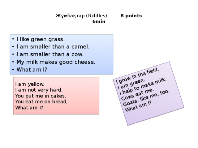 I grow in the field. I am green. I help to make milk, Cows eat me. Goats, like me, too, What am I?  Жұмбақтар (Riddles)     8 points  6min   I like green grass. I am smaller than a camel. I am smaller than a cow. My milk makes good cheese. What am I? I am yellow. I am not very hard. You put me in cakes. You eat me on bread, What am I?