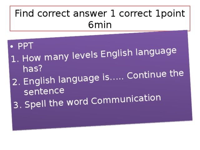 PPT How many levels English language has? English language is….. Continue the sentence Spell the word Communication