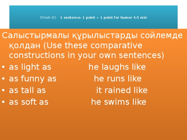 (Finish it!) 1 sentence- 1 point + 1 point for humor 4-5 min    Салыстырмалы құрылыстарды сойлемде қолдан (Use these comparative constructions in your own sentences)