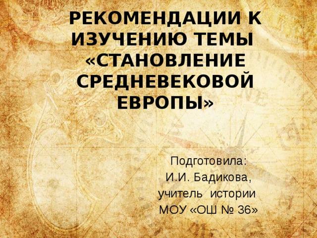 РЕКОМЕНДАЦИИ К ИЗУЧЕНИЮ ТЕМЫ  «СТАНОВЛЕНИЕ СРЕДНЕВЕКОВОЙ ЕВРОПЫ» Подготовила: И.И. Бадикова, учитель истории МОУ «ОШ № 36»