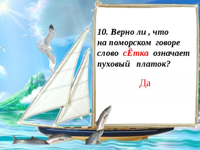 10. Верно ли , что на поморском говоре слово сЁтка означает пуховый платок? Да