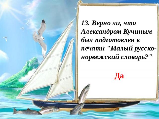 13. Верно ли, что Александром Кучиным был подготовлен к печати