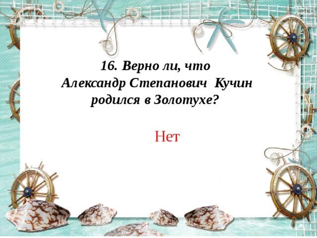 16. Верно ли, что Александр Степанович Кучин родился в Золотухе? Нет