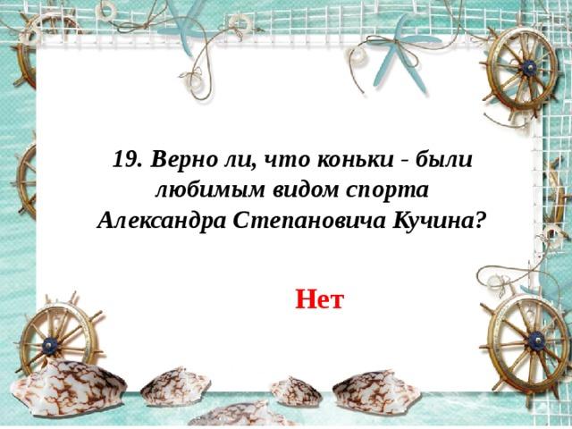 19. Верно ли, что коньки - были любимым видом спорта Александра Степановича Кучина? Нет