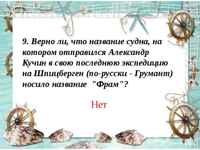 9. Верно ли, что название судна, на котором отправился Александр Кучин в свою последнюю экспедицию на Шпицберген (по-русски - Грумант) носило название