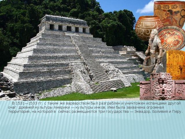 В 1531—1533 гг. с таким же варварством был разграблен и уничтожен испанцами другой очаг древней культуры Америки — культуры инков. Ими была захвачена огромная территория, на которой в сейчас размещаются три государства — Эквадор, Боливия и Перу.