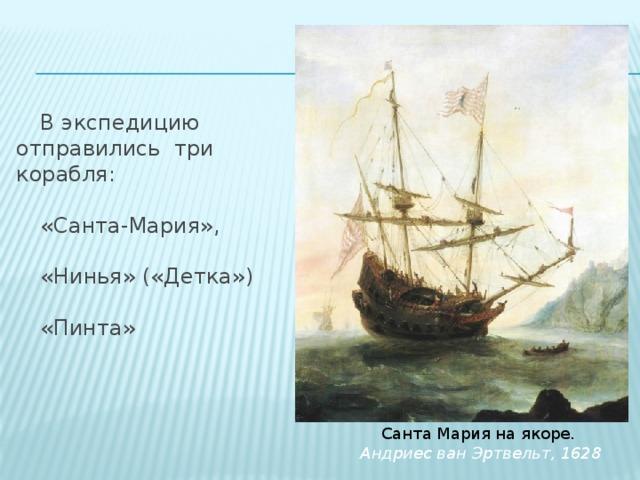 В экспедицию отправились три корабля: «Санта-Мария», «Нинья» («Детка») «Пинта»  Санта Мария на якоре.  Андриес ван Эртвельт, 1628