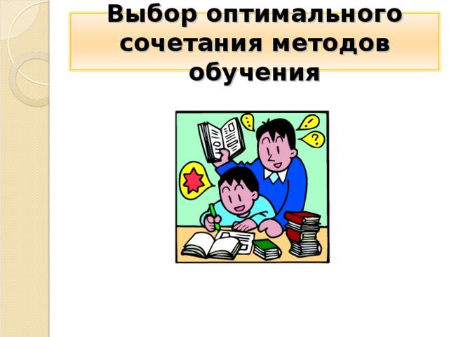Выбор оптимального сочетания методов обучения