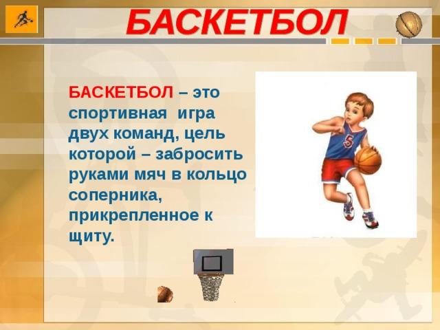 БАСКЕТБОЛ  – это спортивная игра двух команд, цель которой – забросить руками мяч в кольцо соперника, прикрепленное к щиту.