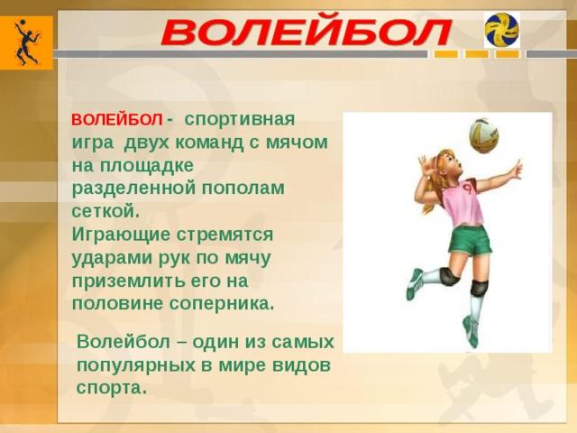 ВОЛЕЙБОЛ  - спортивная игра двух команд с мячом на площадке разделенной пополам сеткой. Играющие стремятся ударами рук по мячу приземлить его на половине соперника. Волейбол – один из самых популярных в мире видов спорта.