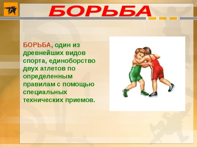 БОРЬБА , один из древнейших видов спорта, единоборство двух атлетов по определенным правилам с помощью специальных технических приемов.